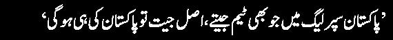 Pakistan super league main jo bhi team jetay asal jeet to Pakistan ki hogi