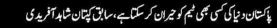 pakistan dunya ki kisi bhi team ko heran karsakta hai sabiq kaptan shahid afridi